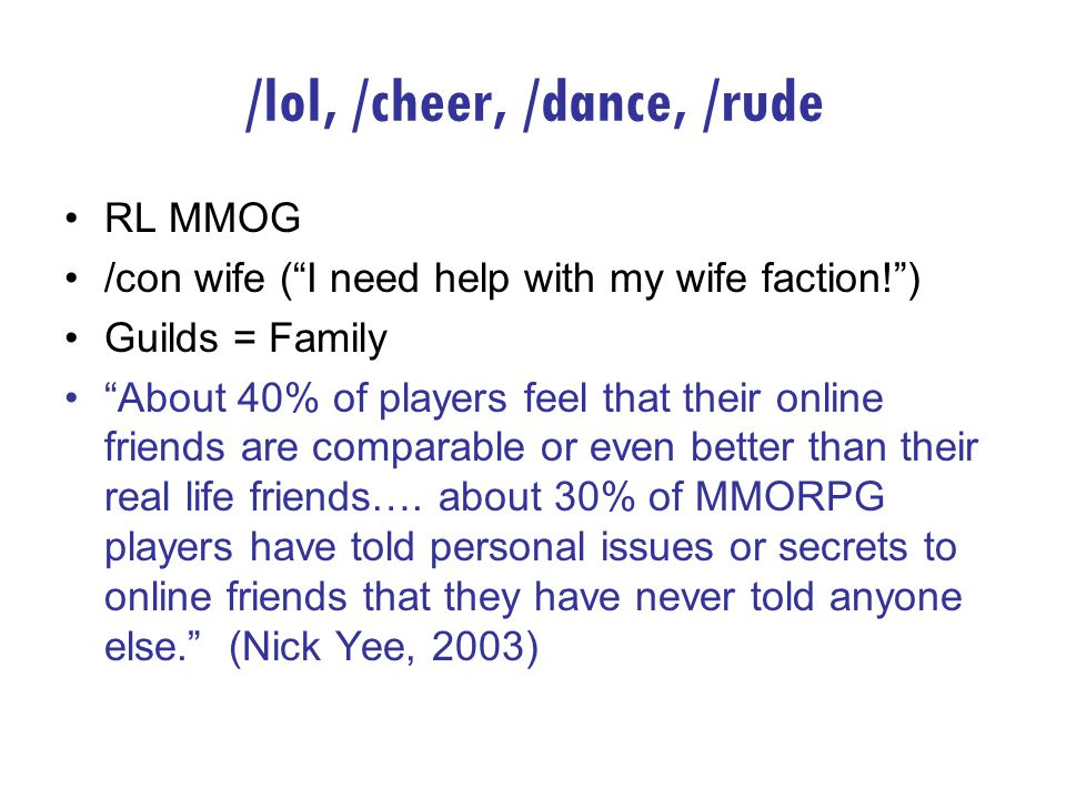 /lol, /cheer, /dance, /rude RL MMOG /con wife (I need help with my wife faction!) Guilds = Family About 40% of players feel that their online friends are comparable or even better than their real life friends….
