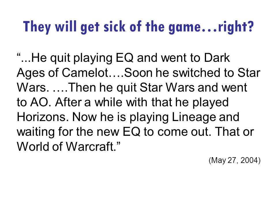 They will get sick of the game…right ...He quit playing EQ and went to Dark Ages of Camelot….Soon he switched to Star Wars.