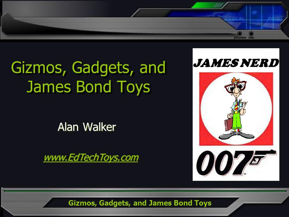 Gizmos, Gadgets, and James Bond Toys JAMES BONDJAMES NERD Gizmos, Gadgets, and James Bond Toys Alan Walker www.EdTechToys.com