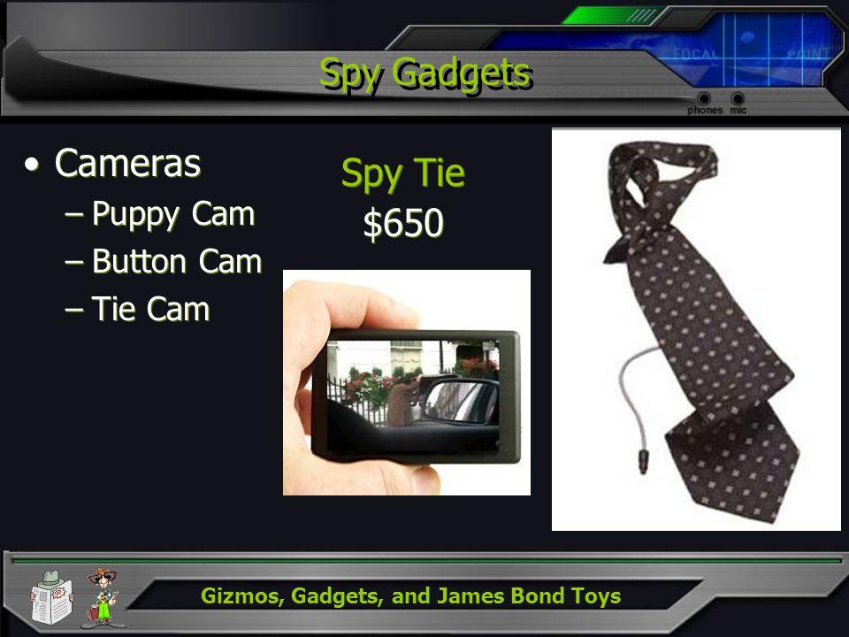 Gizmos, Gadgets, and James Bond Toys Spy Gadgets Cameras –Puppy Cam –Button Cam –Tie Cam Cameras –Puppy Cam –Button Cam –Tie Cam Spy Tie $650 Spy Tie