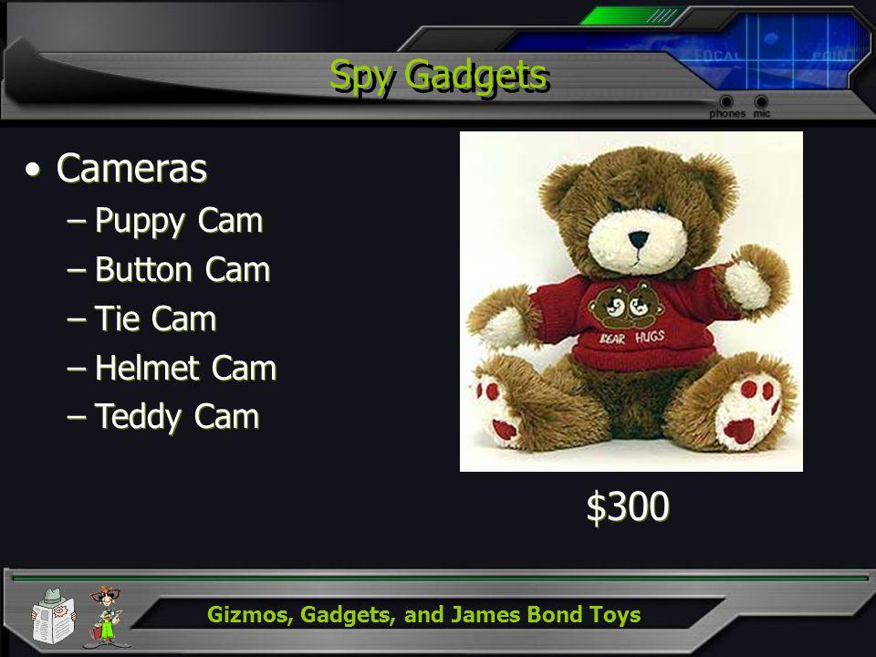 Gizmos, Gadgets, and James Bond Toys Spy Gadgets Cameras –Puppy Cam –Button Cam –Tie Cam –Helmet Cam –Teddy Cam Cameras –Puppy Cam –Button Cam –Tie Ca