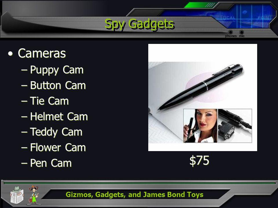 Gizmos, Gadgets, and James Bond Toys Spy Gadgets Cameras –Puppy Cam –Button Cam –Tie Cam –Helmet Cam –Teddy Cam –Flower Cam –Pen Cam Cameras –Puppy Ca
