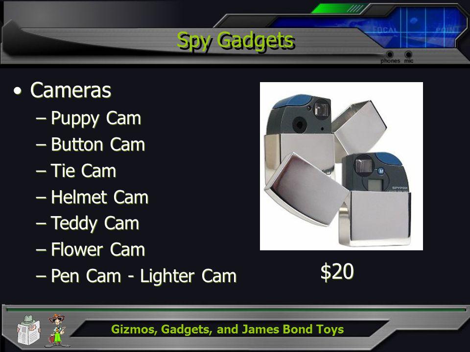Gizmos, Gadgets, and James Bond Toys Spy Gadgets Cameras –Puppy Cam –Button Cam –Tie Cam –Helmet Cam –Teddy Cam –Flower Cam –Pen Cam - Lighter Cam Cam