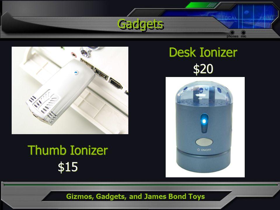 Gizmos, Gadgets, and James Bond Toys Thumb Ionizer $15 Thumb Ionizer $15 Desk Ionizer $20 Desk Ionizer $20 Gadgets
