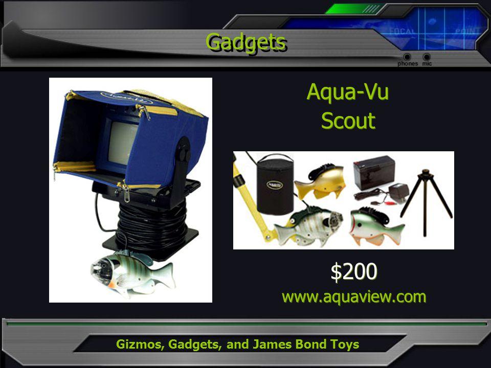 Gizmos, Gadgets, and James Bond Toys Gadgets Aqua-Vu Scout Aqua-Vu Scout $200 www.aquaview.com $200 www.aquaview.com