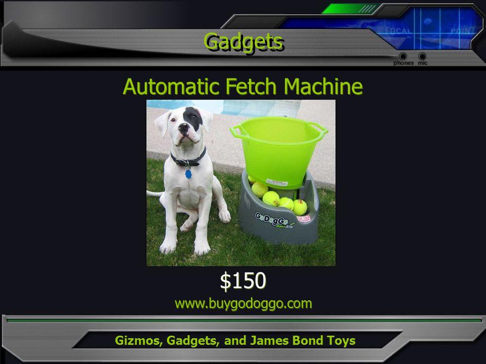 Gizmos, Gadgets, and James Bond Toys Gadgets Automatic Fetch Machine $150 www.buygodoggo.com $150 www.buygodoggo.com