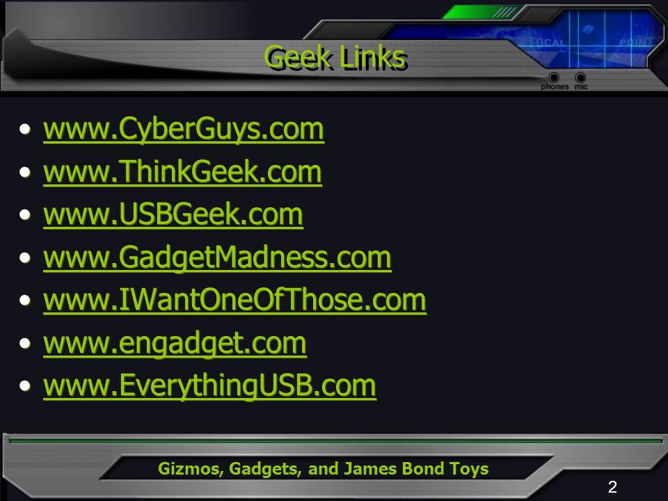 Geek Links 2 www.CyberGuys.com www.ThinkGeek.com www.USBGeek.com www.GadgetMadness.com www.IWantOneOfThose.com www.engadget.com www.EverythingUSB.com