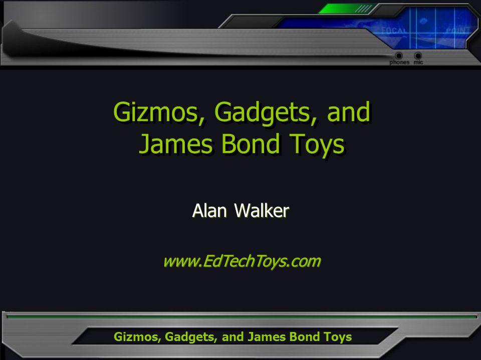 Gizmos, Gadgets, and James Bond Toys Alan Walker www.EdTechToys.com