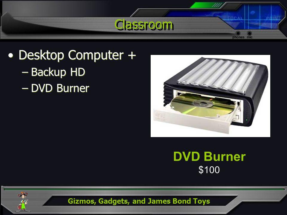 Gizmos, Gadgets, and James Bond Toys Classroom Desktop Computer + –Backup HD –DVD Burner Desktop Computer + –Backup HD –DVD Burner DVD Burner $100