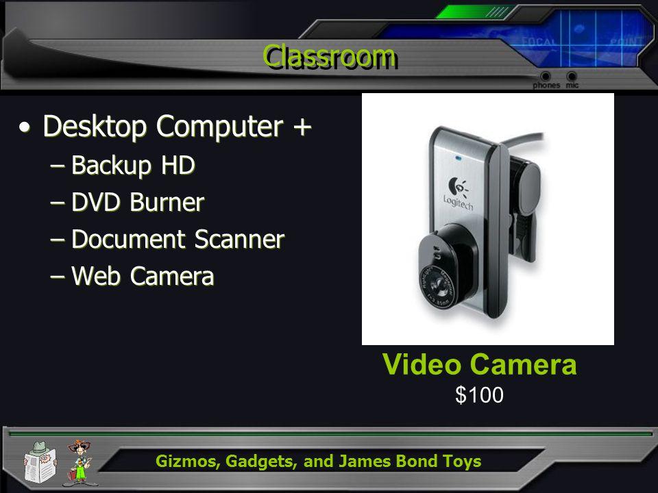 Gizmos, Gadgets, and James Bond Toys Classroom Desktop Computer + –Backup HD –DVD Burner –Document Scanner –Web Camera Desktop Computer + –Backup HD –