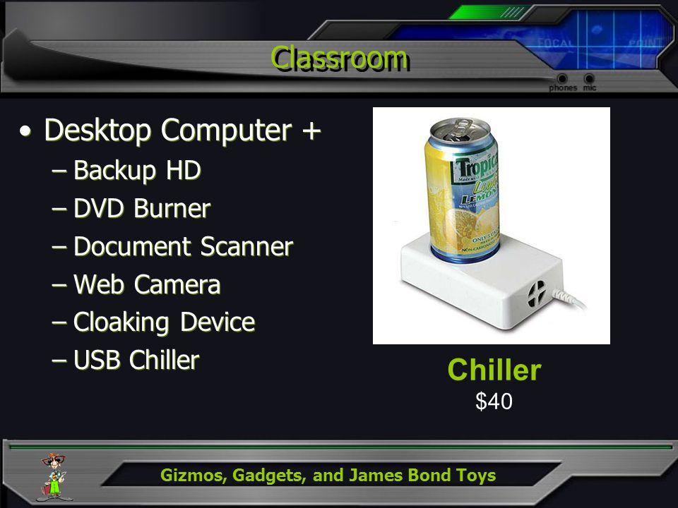 Gizmos, Gadgets, and James Bond Toys Classroom Desktop Computer + –Backup HD –DVD Burner –Document Scanner –Web Camera –Cloaking Device –USB Chiller D