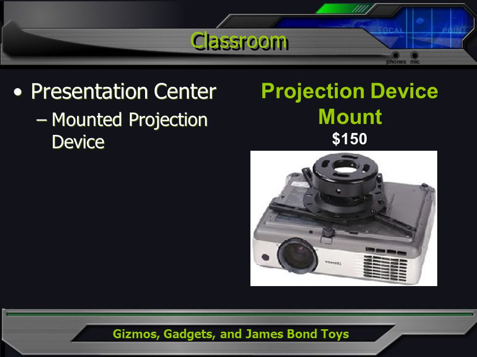 Gizmos, Gadgets, and James Bond Toys Classroom Presentation Center –Mounted Projection Device Presentation Center –Mounted Projection Device Projection Device Mount $150
