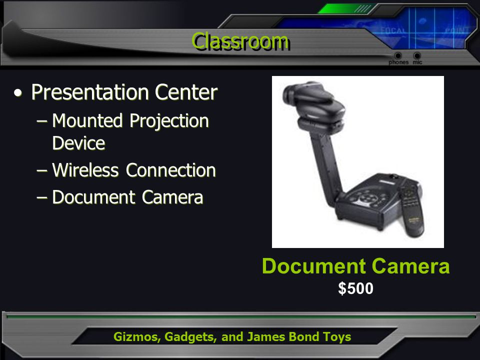 Gizmos, Gadgets, and James Bond Toys Classroom Presentation Center –Mounted Projection Device –Wireless Connection –Document Camera Presentation Center –Mounted Projection Device –Wireless Connection –Document Camera Document Camera $500