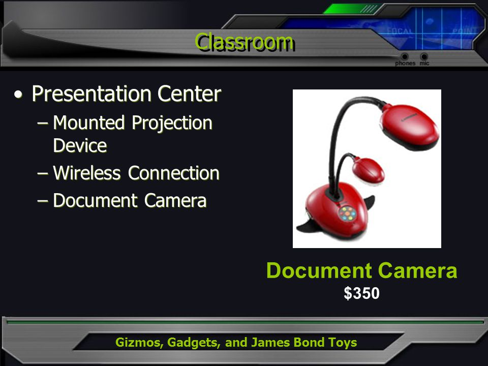 Gizmos, Gadgets, and James Bond Toys Classroom Presentation Center –Mounted Projection Device –Wireless Connection –Document Camera Presentation Cente