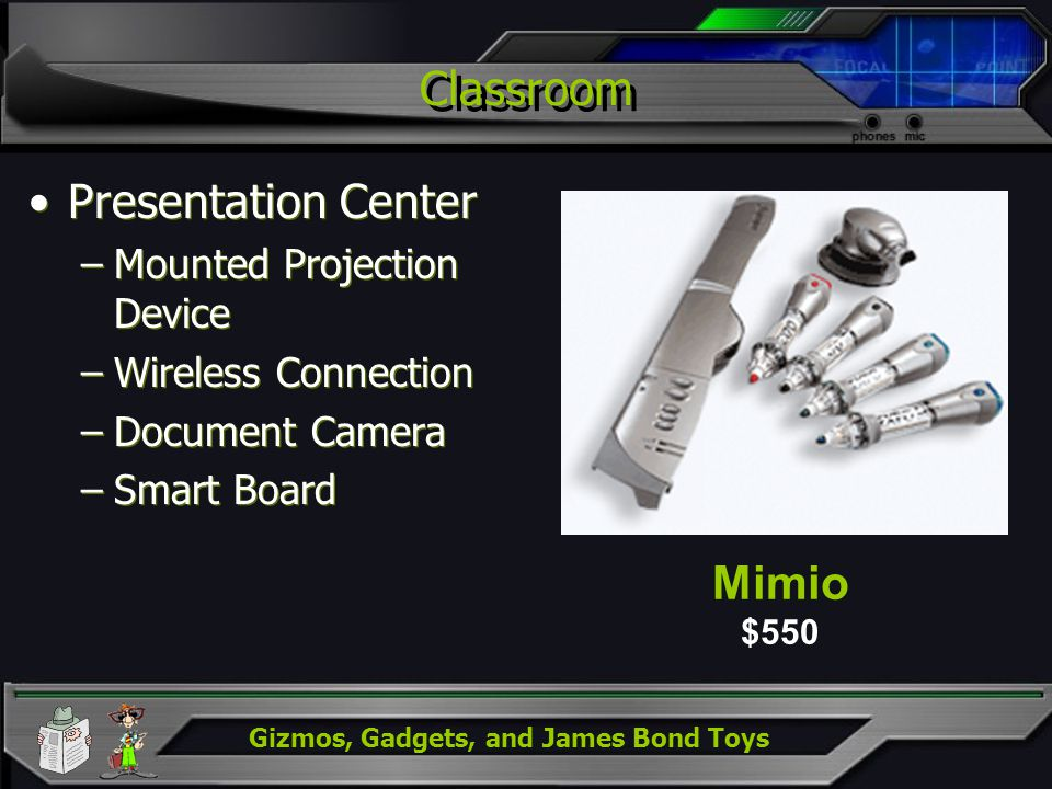 Gizmos, Gadgets, and James Bond Toys Classroom Presentation Center –Mounted Projection Device –Wireless Connection –Document Camera –Smart Board Prese