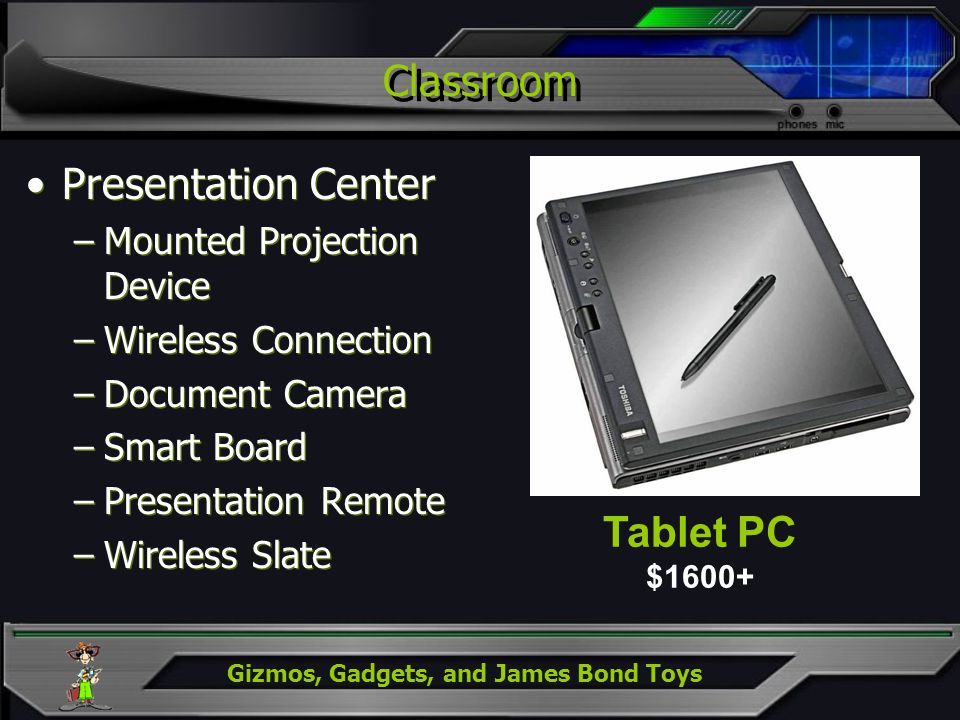 Gizmos, Gadgets, and James Bond Toys Classroom Presentation Center –Mounted Projection Device –Wireless Connection –Document Camera –Smart Board –Pres