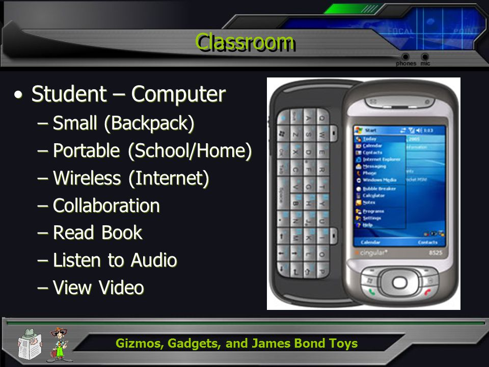 Gizmos, Gadgets, and James Bond Toys Classroom Student – Computer –Small (Backpack) –Portable (School/Home) –Wireless (Internet) –Collaboration –Read