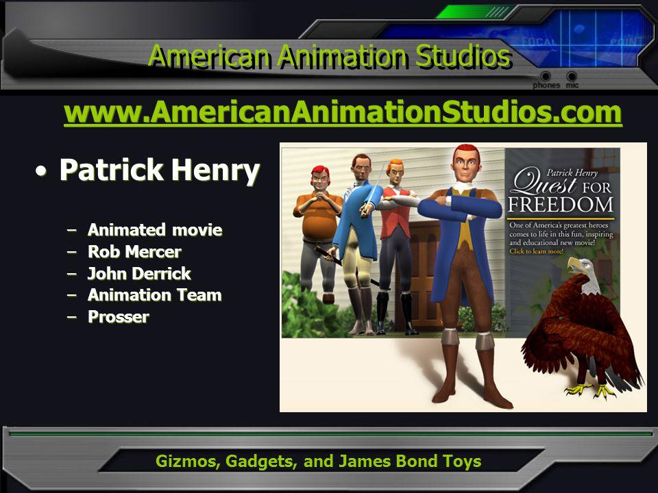 Gizmos, Gadgets, and James Bond Toys American Animation Studios www.AmericanAnimationStudios.com Patrick Henry –Animated movie –Rob Mercer –John Derri