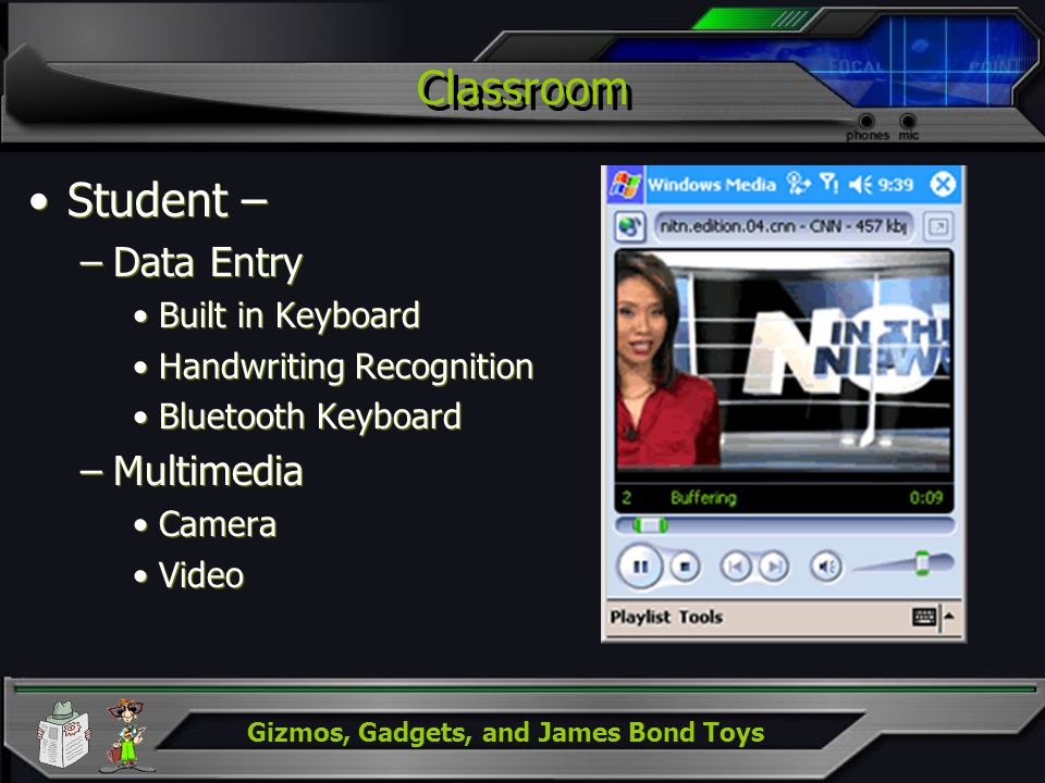 Gizmos, Gadgets, and James Bond Toys Classroom Student – –Data Entry Built in Keyboard Handwriting Recognition Bluetooth Keyboard –Multimedia Camera Video Student – –Data Entry Built in Keyboard Handwriting Recognition Bluetooth Keyboard –Multimedia Camera Video