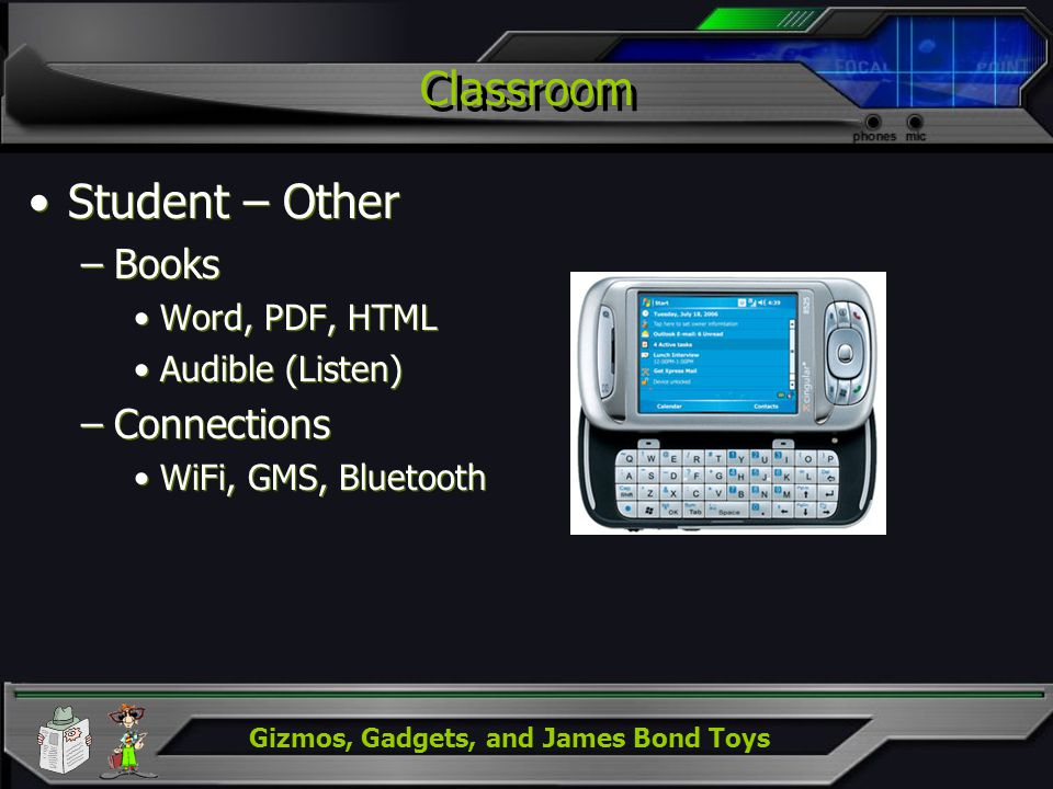 Gizmos, Gadgets, and James Bond Toys Classroom Student – Other –Books Word, PDF, HTML Audible (Listen) –Connections WiFi, GMS, Bluetooth Student – Oth