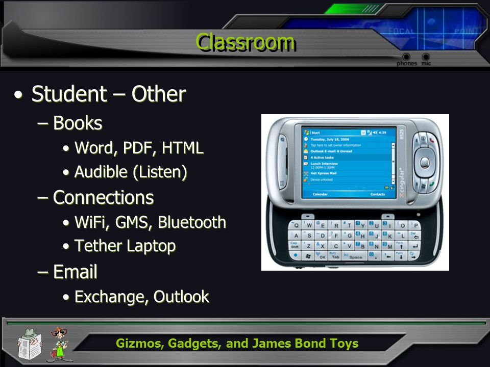 Gizmos, Gadgets, and James Bond Toys Classroom Student – Other –Books Word, PDF, HTML Audible (Listen) –Connections WiFi, GMS, Bluetooth Tether Laptop