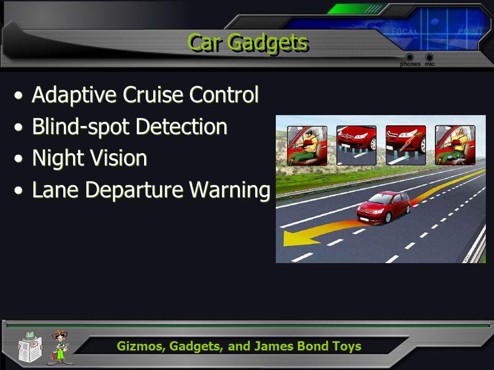 Gizmos, Gadgets, and James Bond Toys Car Gadgets Adaptive Cruise Control Blind-spot Detection Night Vision Lane Departure Warning Adaptive Cruise Control Blind-spot Detection Night Vision Lane Departure Warning