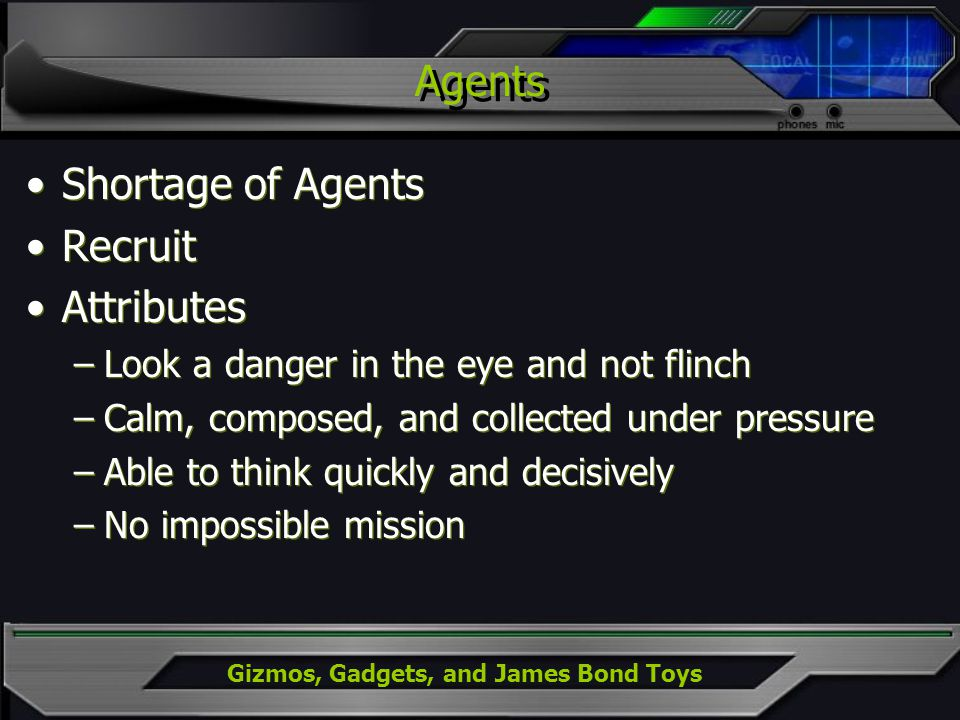 Agents Shortage of Agents Recruit Attributes –Look a danger in the eye and not flinch –Calm, composed, and collected under pressure –Able to think quickly and decisively –No impossible mission Shortage of Agents Recruit Attributes –Look a danger in the eye and not flinch –Calm, composed, and collected under pressure –Able to think quickly and decisively –No impossible mission