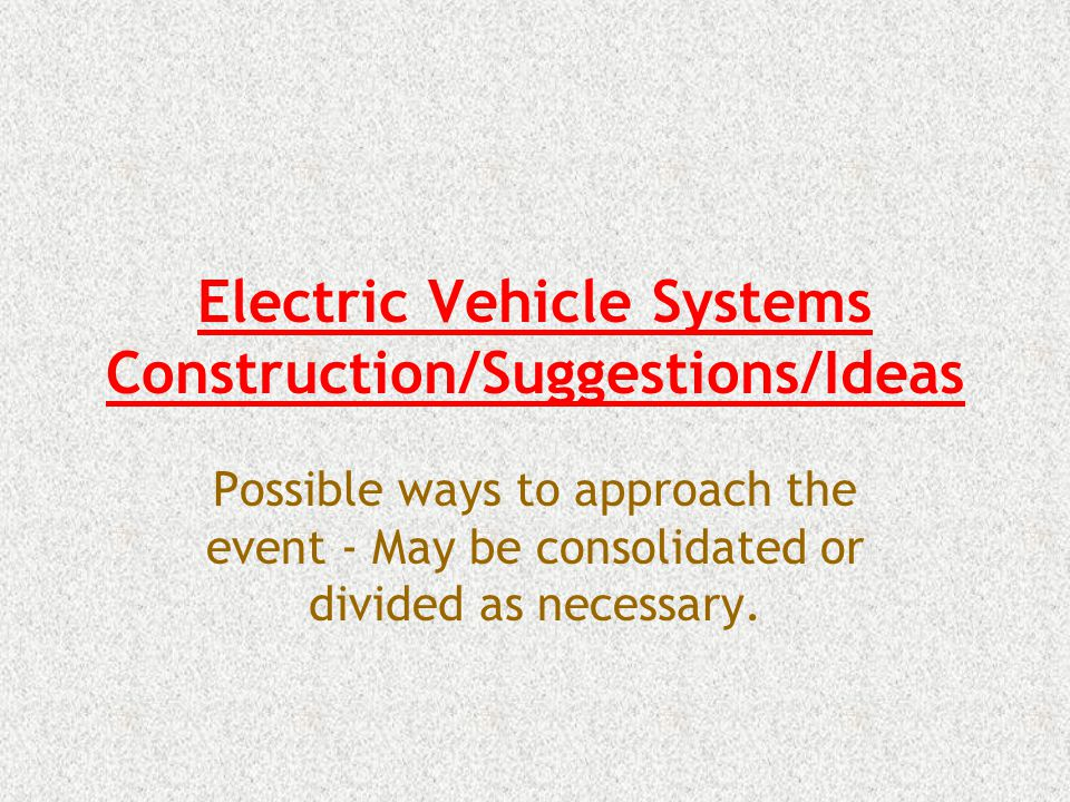 Electric Vehicle Systems Construction/Suggestions/Ideas Possible ways to approach the event - May be consolidated or divided as necessary.