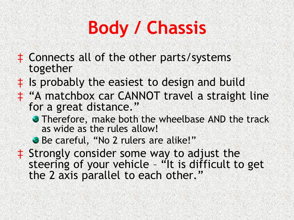 Body / Chassis Connects all of the other parts/systems together Is probably the easiest to design and build A matchbox car CANNOT travel a straight line for a great distance.