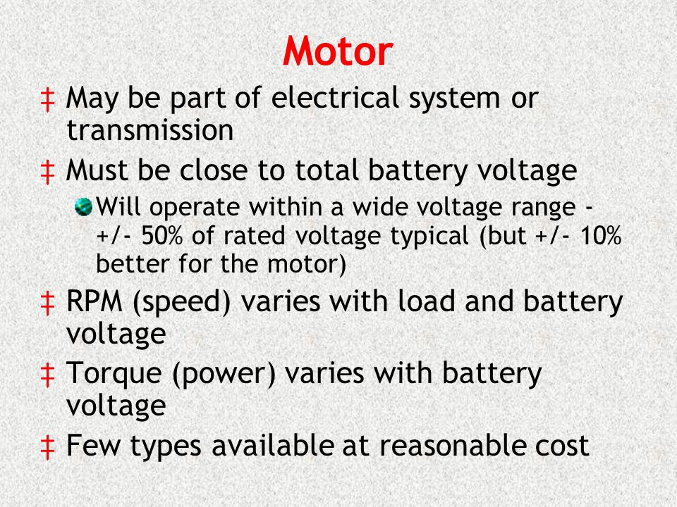 Motor May be part of electrical system or transmission Must be close to total battery voltage Will operate within a wide voltage range - +/- 50% of rated voltage typical (but +/- 10% better for the motor) RPM (speed) varies with load and battery voltage Torque (power) varies with battery voltage Few types available at reasonable cost