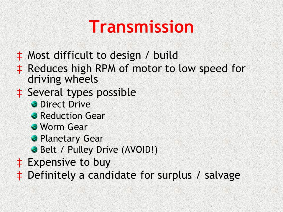 Transmission Most difficult to design / build Reduces high RPM of motor to low speed for driving wheels Several types possible Direct Drive Reduction Gear Worm Gear Planetary Gear Belt / Pulley Drive (AVOID!) Expensive to buy Definitely a candidate for surplus / salvage