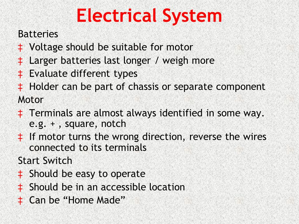 Electrical System Batteries Voltage should be suitable for motor Larger batteries last longer / weigh more Evaluate different types Holder can be part of chassis or separate component Motor Terminals are almost always identified in some way.