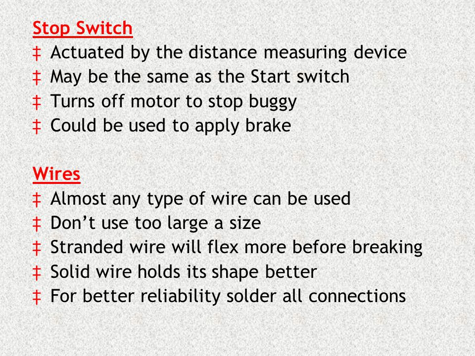 Stop Switch Actuated by the distance measuring device May be the same as the Start switch Turns off motor to stop buggy Could be used to apply brake Wires Almost any type of wire can be used Dont use too large a size Stranded wire will flex more before breaking Solid wire holds its shape better For better reliability solder all connections