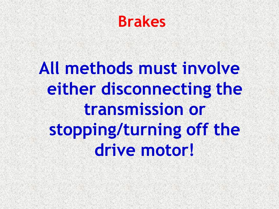 Brakes All methods must involve either disconnecting the transmission or stopping/turning off the drive motor!