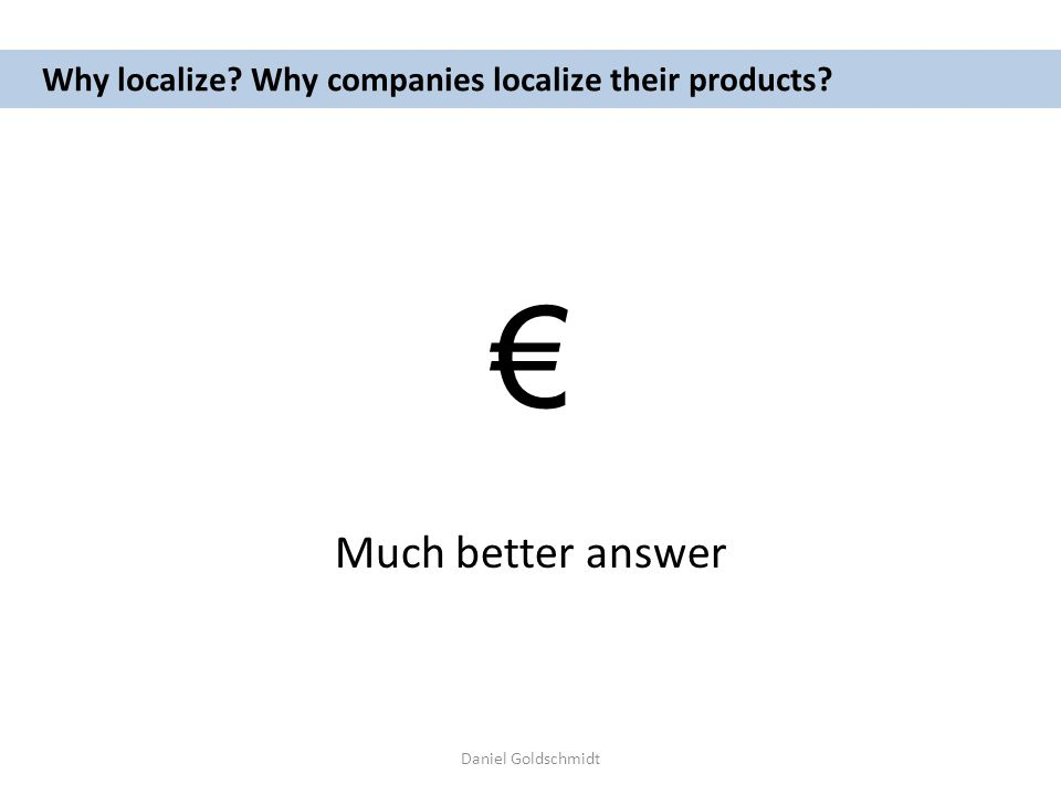 Daniel Goldschmidt Why localize? Why companies localize their products? Much better answer