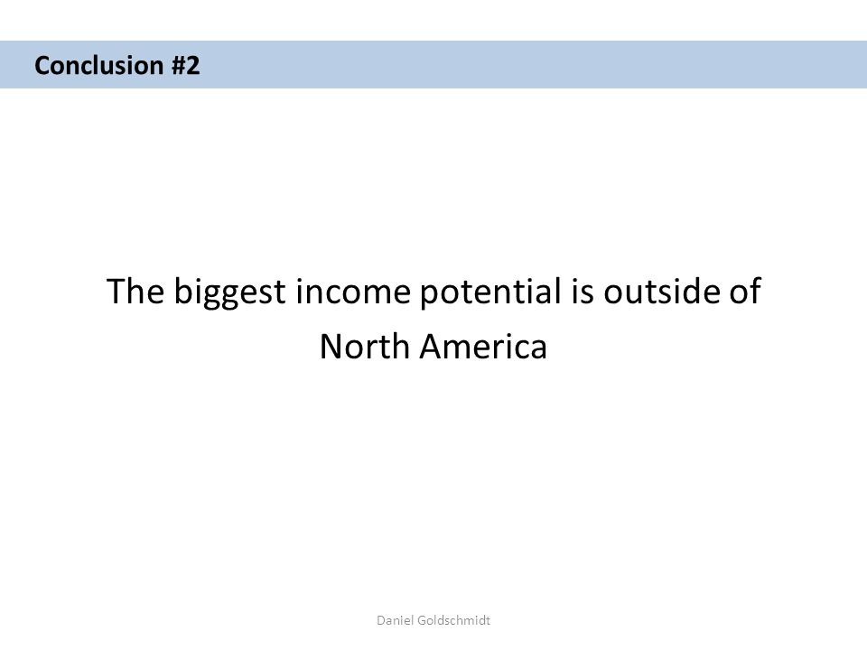 Daniel Goldschmidt Conclusion #2 The biggest income potential is outside of North America