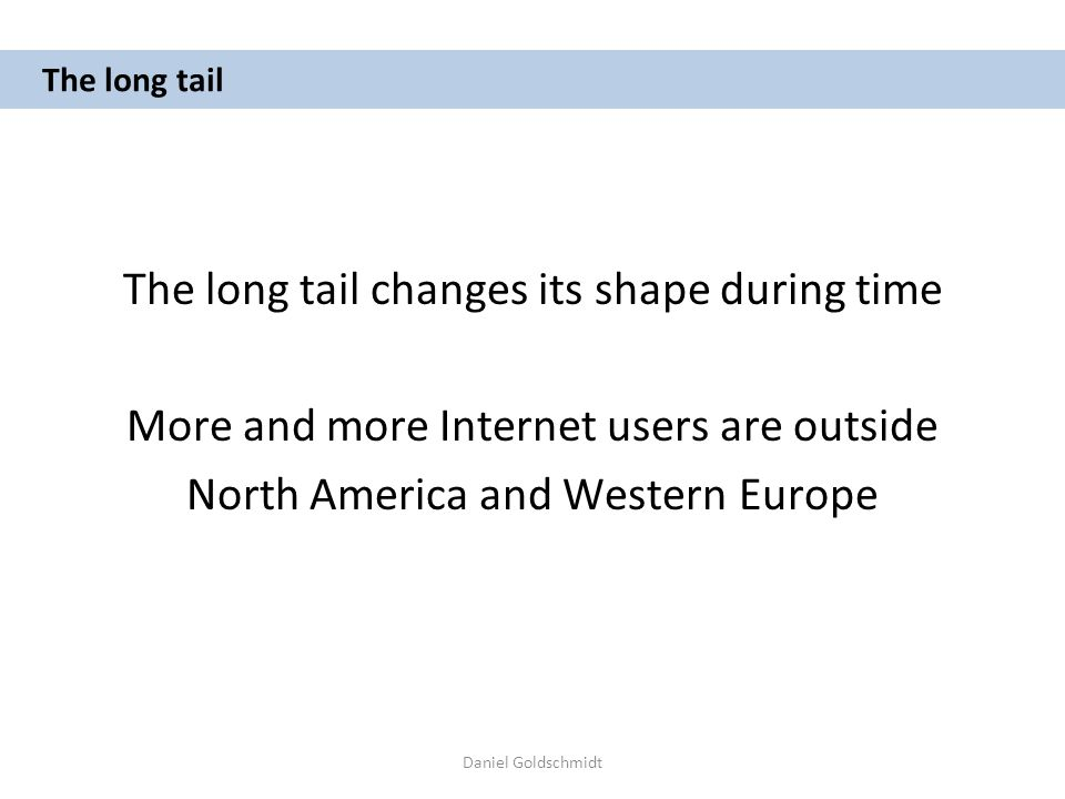 Daniel Goldschmidt The long tail The long tail changes its shape during time More and more Internet users are outside North America and Western Europe