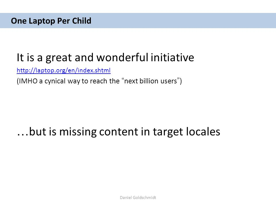 Daniel Goldschmidt One Laptop Per Child It is a great and wonderful initiative http://laptop.org/en/index.shtml (IMHO a cynical way to reach the next billion users ) … but is missing content in target locales