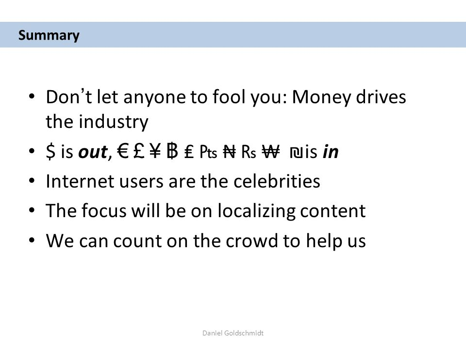 Daniel Goldschmidt Summary Don t let anyone to fool you: Money drives the industry $ is out, £ ¥ is in Internet users are the celebrities The focus will be on localizing content We can count on the crowd to help us