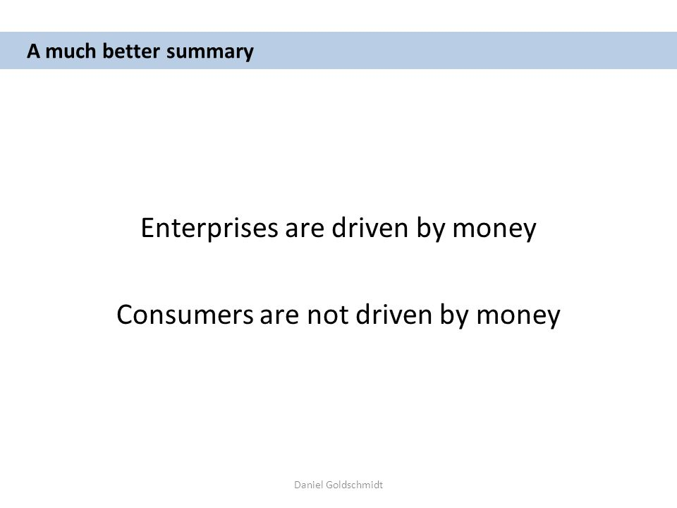 Daniel Goldschmidt A much better summary Enterprises are driven by money Consumers are not driven by money