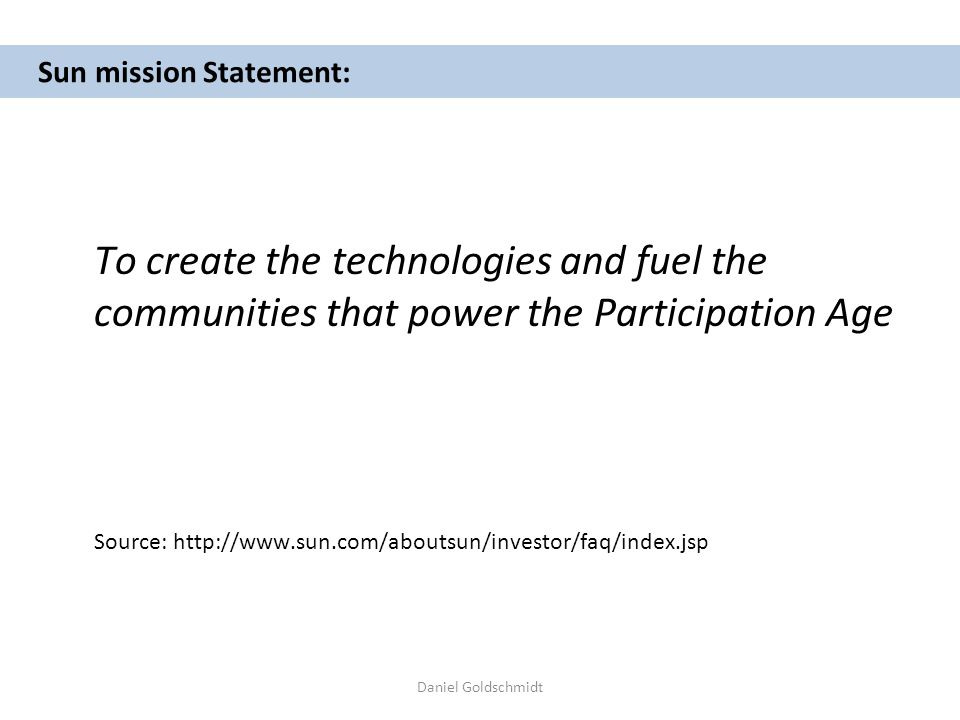 Daniel Goldschmidt Sun mission Statement: To create the technologies and fuel the communities that power the Participation Age Source: http://www.sun.com/aboutsun/investor/faq/index.jsp