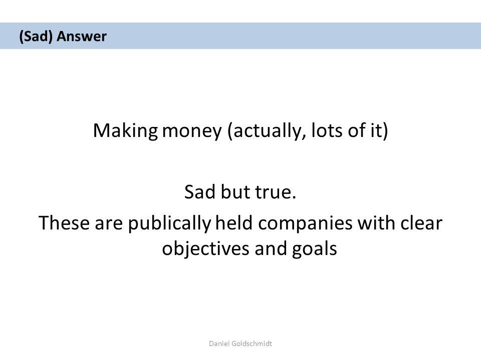 Daniel Goldschmidt (Sad) Answer Making money (actually, lots of it) Sad but true.