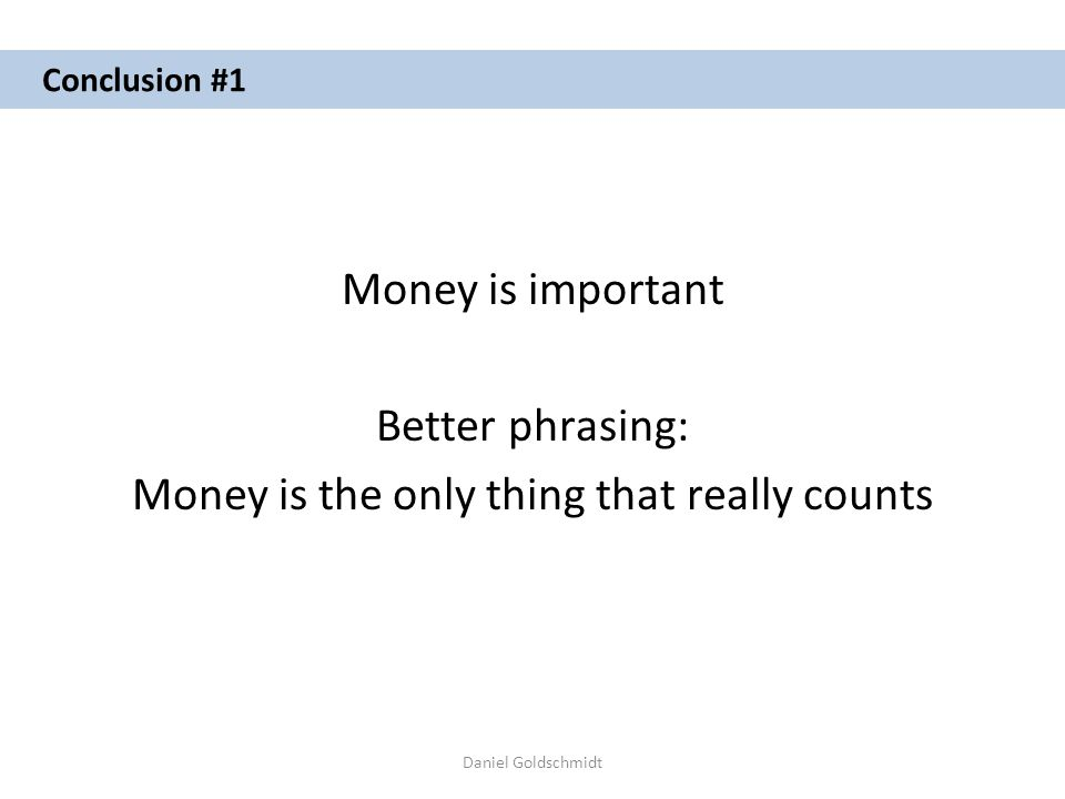 Daniel Goldschmidt Conclusion #1 Money is important Better phrasing: Money is the only thing that really counts