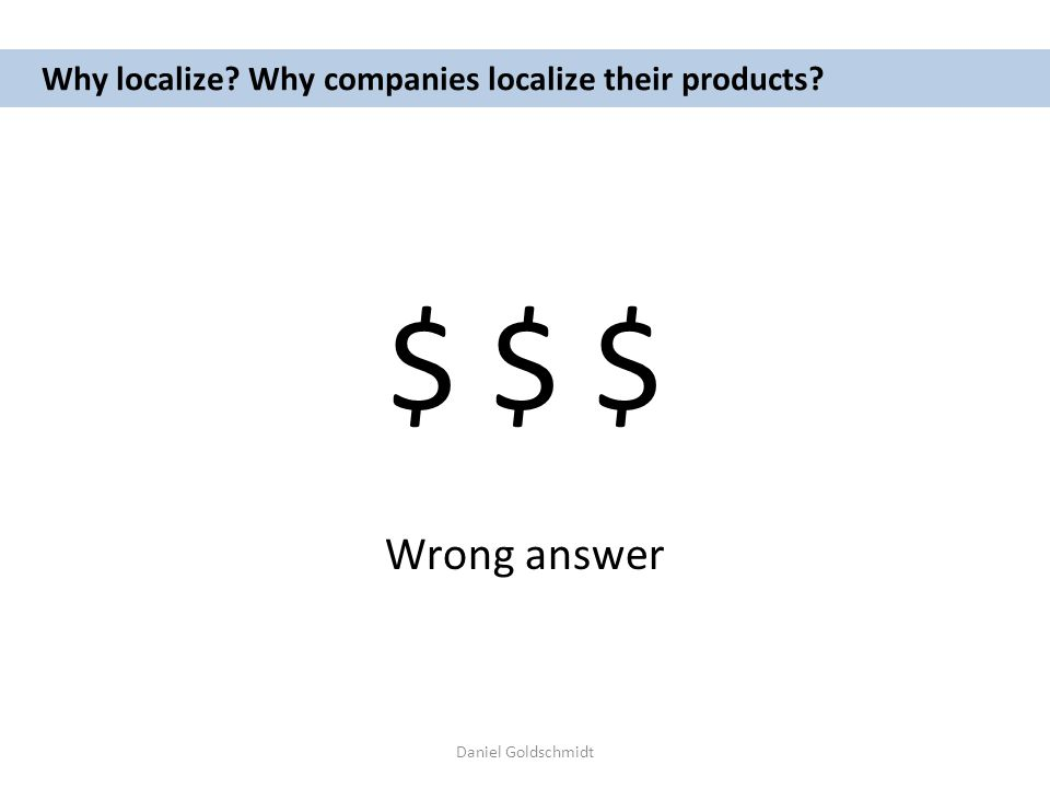 Daniel Goldschmidt Why localize? Why companies localize their products? $ $ $ Wrong answer