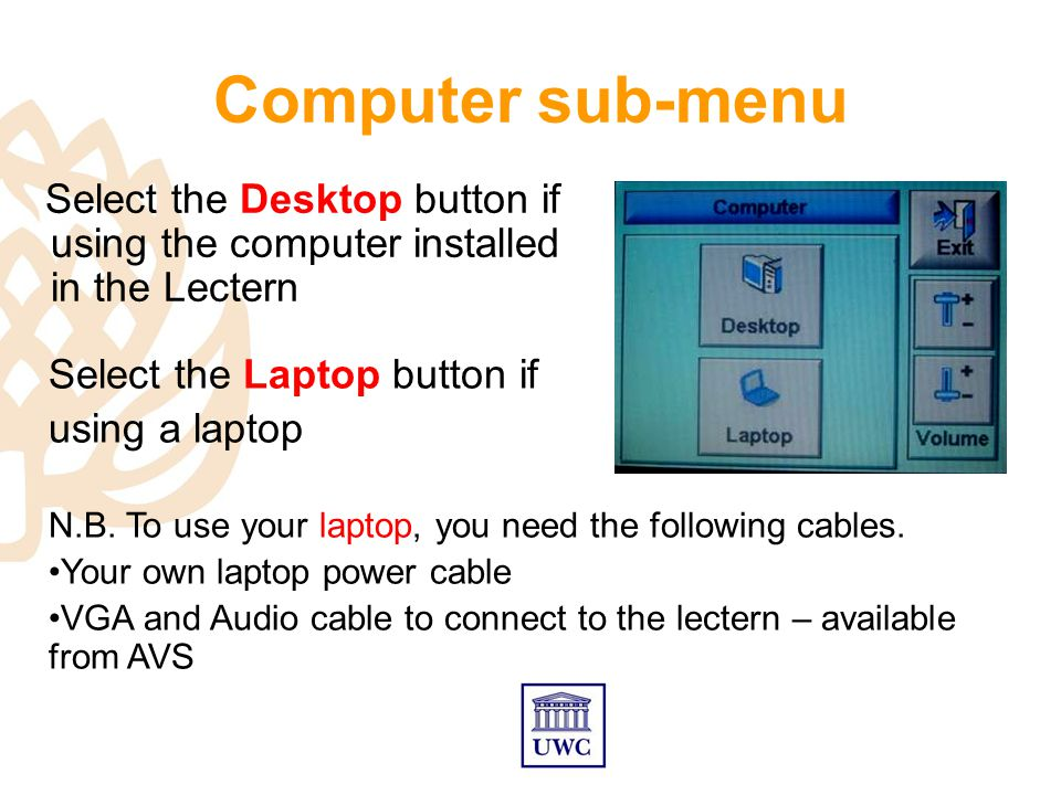 Computer sub-menu Select the Desktop button if using the computer installed in the Lectern Select the Laptop button if using a laptop N.B.