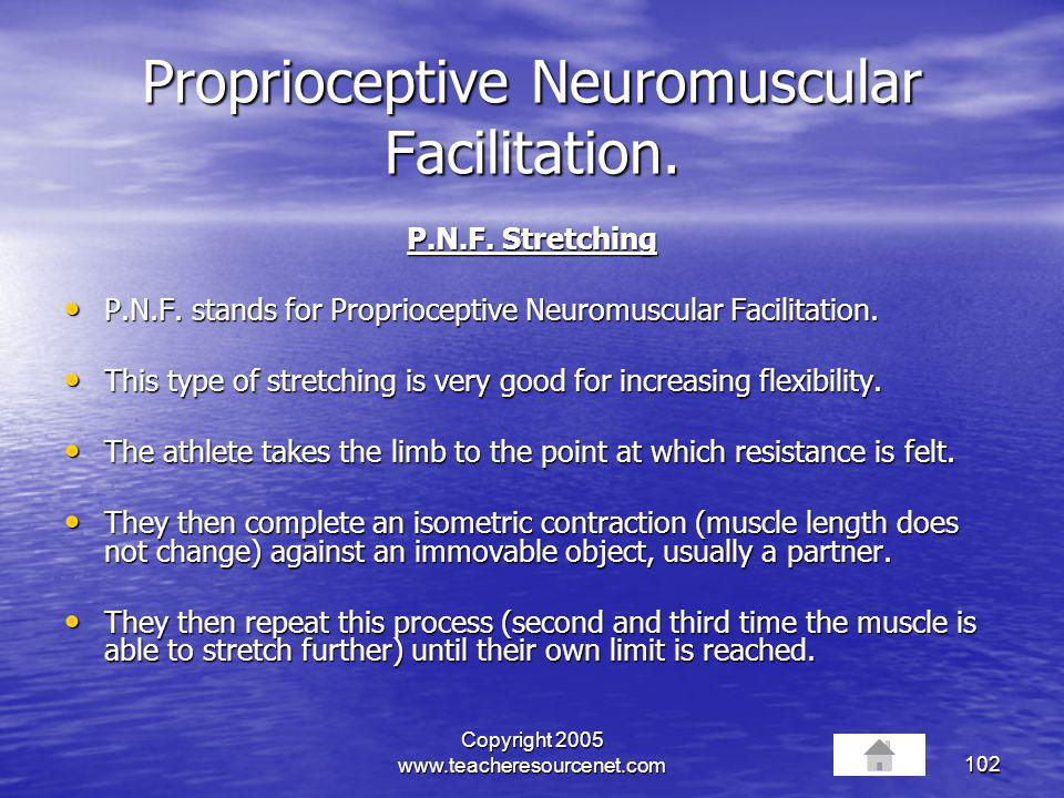 Copyright 2005 www.teacheresourcenet.com102 Proprioceptive Neuromuscular Facilitation. P.N.F. Stretching P.N.F. stands for Proprioceptive Neuromuscula