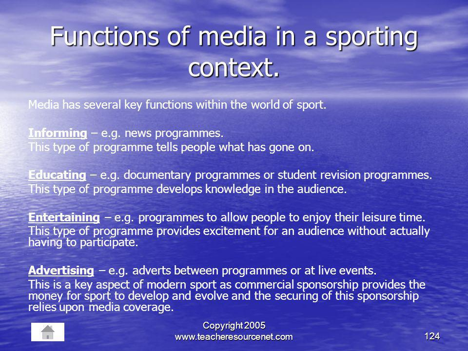 Copyright 2005 www.teacheresourcenet.com124 Functions of media in a sporting context. Media has several key functions within the world of sport. Infor