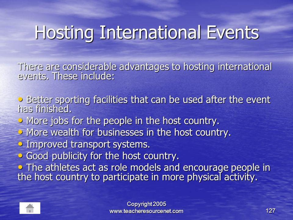 Copyright 2005 www.teacheresourcenet.com127 Hosting International Events There are considerable advantages to hosting international events. These incl