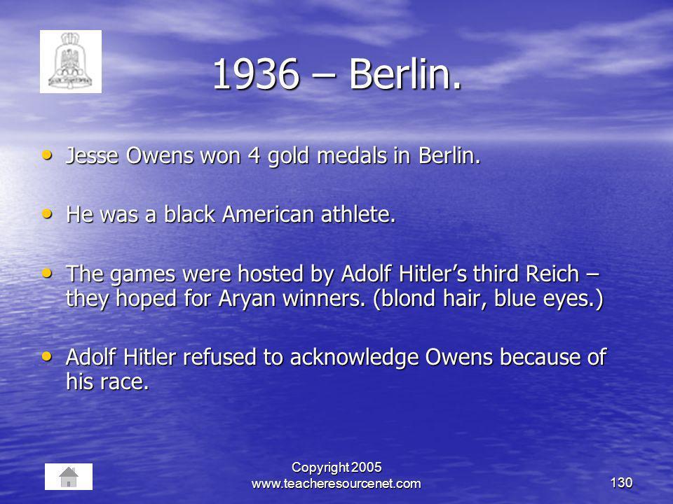 Copyright 2005 www.teacheresourcenet.com130 1936 – Berlin. Jesse Owens won 4 gold medals in Berlin. Jesse Owens won 4 gold medals in Berlin. He was a