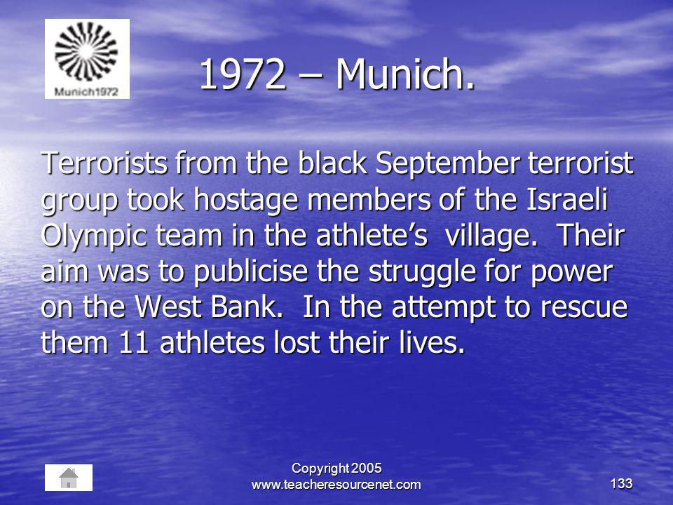 Copyright 2005 www.teacheresourcenet.com133 1972 – Munich. Terrorists from the black September terrorist group took hostage members of the Israeli Oly